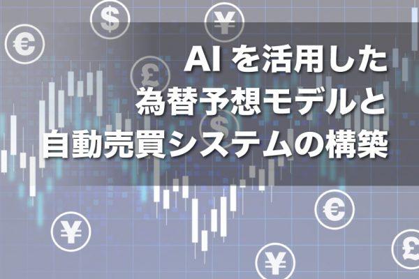 AIを活用した為替予想モデルと自動売買システムの構築