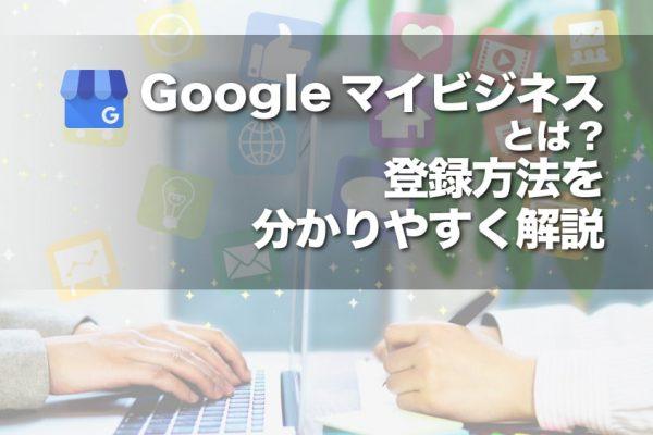Googleマイビジネスとは?登録方法を分かりやすく解説