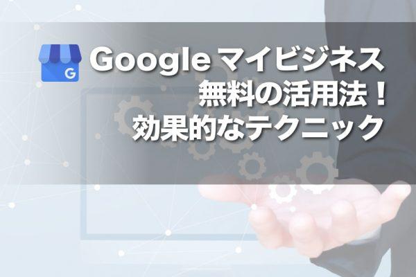 Googleマイビジネス無料の活用法!効果的なテクニック